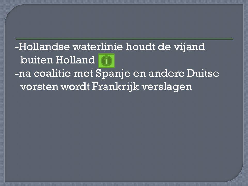 -Hollandse waterlinie houdt de vijand buiten Holland -na coalitie met Spanje en andere Duitse vorsten wordt Frankrijk verslagen