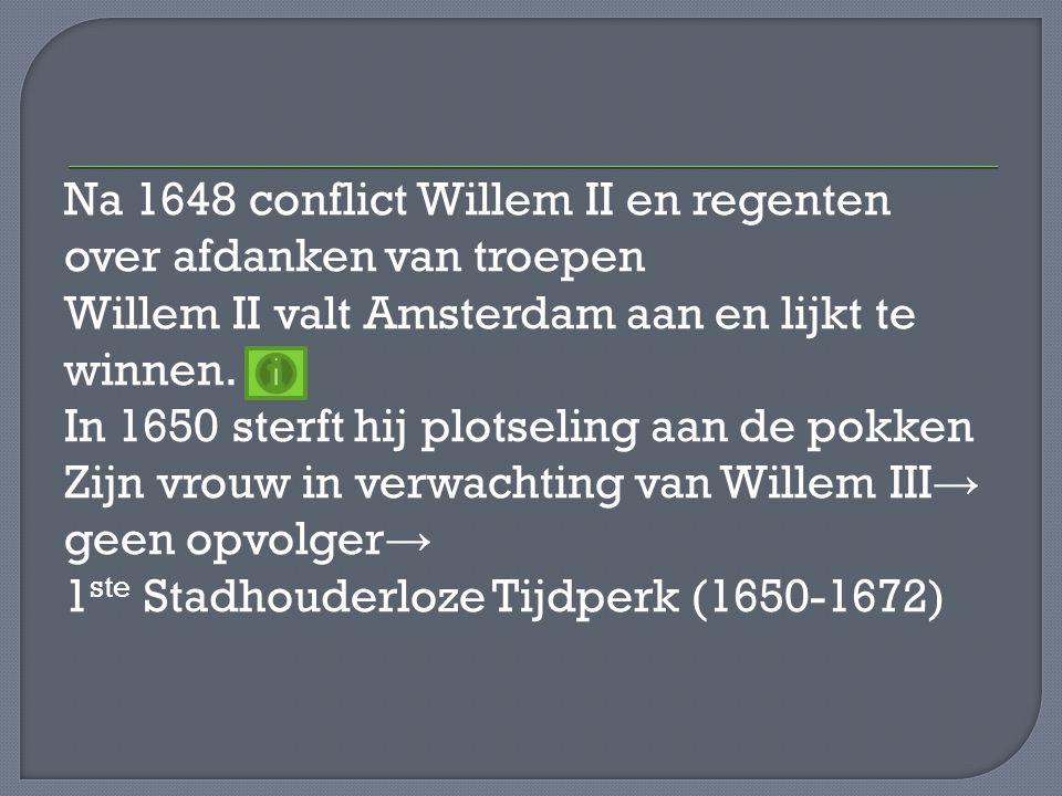 Na 1648 conflict Willem II en regenten over afdanken van troepen Willem II valt Amsterdam aan en lijkt te winnen.