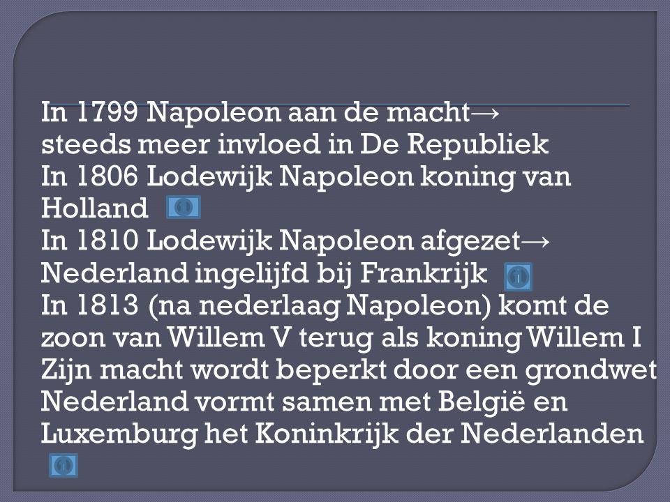 In 1799 Napoleon aan de macht→ steeds meer invloed in De Republiek In 1806 Lodewijk Napoleon koning van Holland In 1810 Lodewijk Napoleon afgezet→ Nederland ingelijfd bij Frankrijk In 1813 (na nederlaag Napoleon) komt de zoon van Willem V terug als koning Willem I Zijn macht wordt beperkt door een grondwet Nederland vormt samen met België en Luxemburg het Koninkrijk der Nederlanden