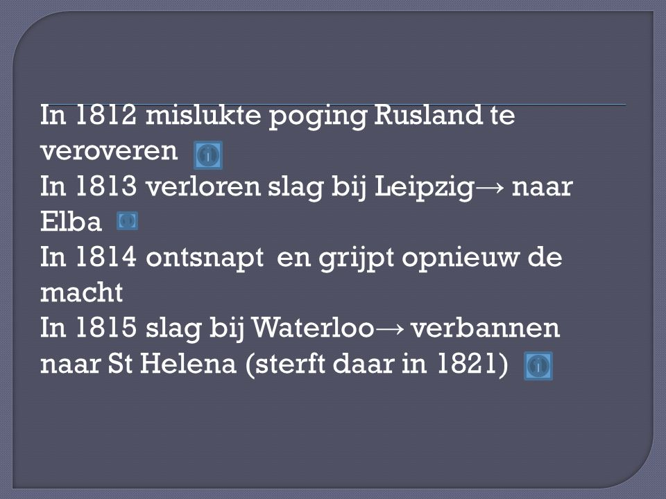 In 1812 mislukte poging Rusland te veroveren In 1813 verloren slag bij Leipzig→ naar Elba In 1814 ontsnapt en grijpt opnieuw de macht In 1815 slag bij Waterloo→ verbannen naar St Helena (sterft daar in 1821)