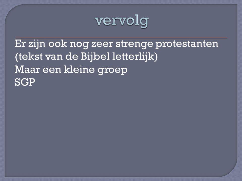vervolg Er zijn ook nog zeer strenge protestanten (tekst van de Bijbel letterlijk) Maar een kleine groep SGP