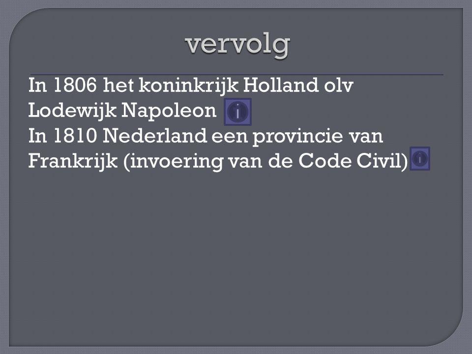 vervolg In 1806 het koninkrijk Holland olv Lodewijk Napoleon In 1810 Nederland een provincie van Frankrijk (invoering van de Code Civil)