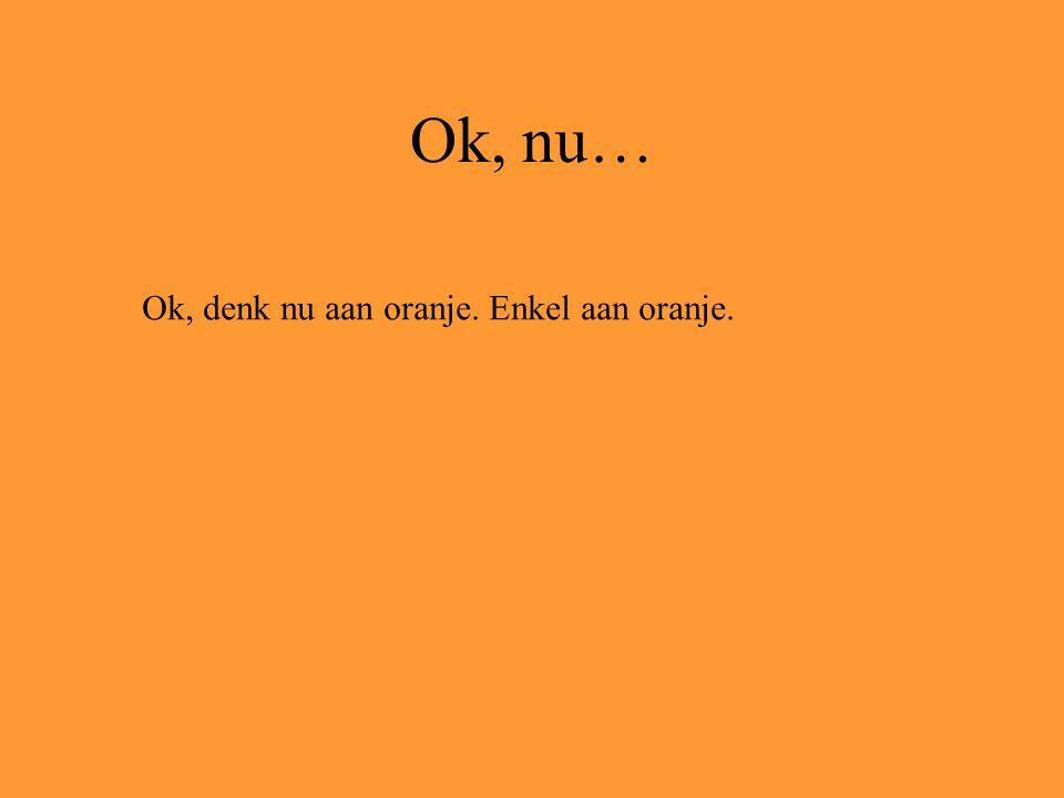 Ok, nu… Ok, denk nu aan oranje. Enkel aan oranje.