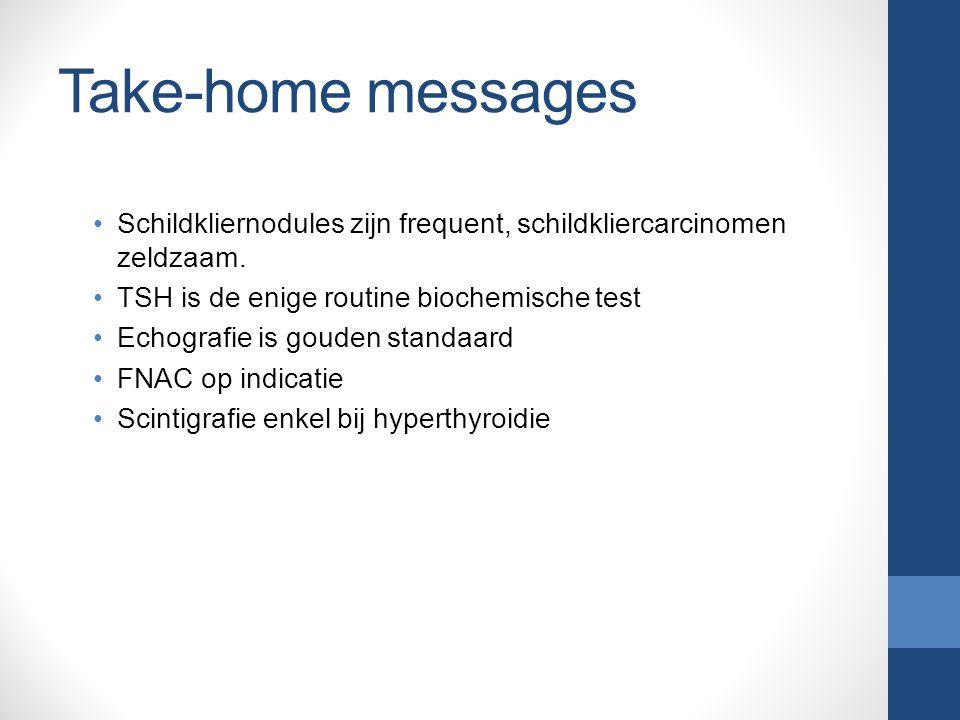 Take-home messages Schildkliernodules zijn frequent, schildkliercarcinomen zeldzaam. TSH is de enige routine biochemische test.