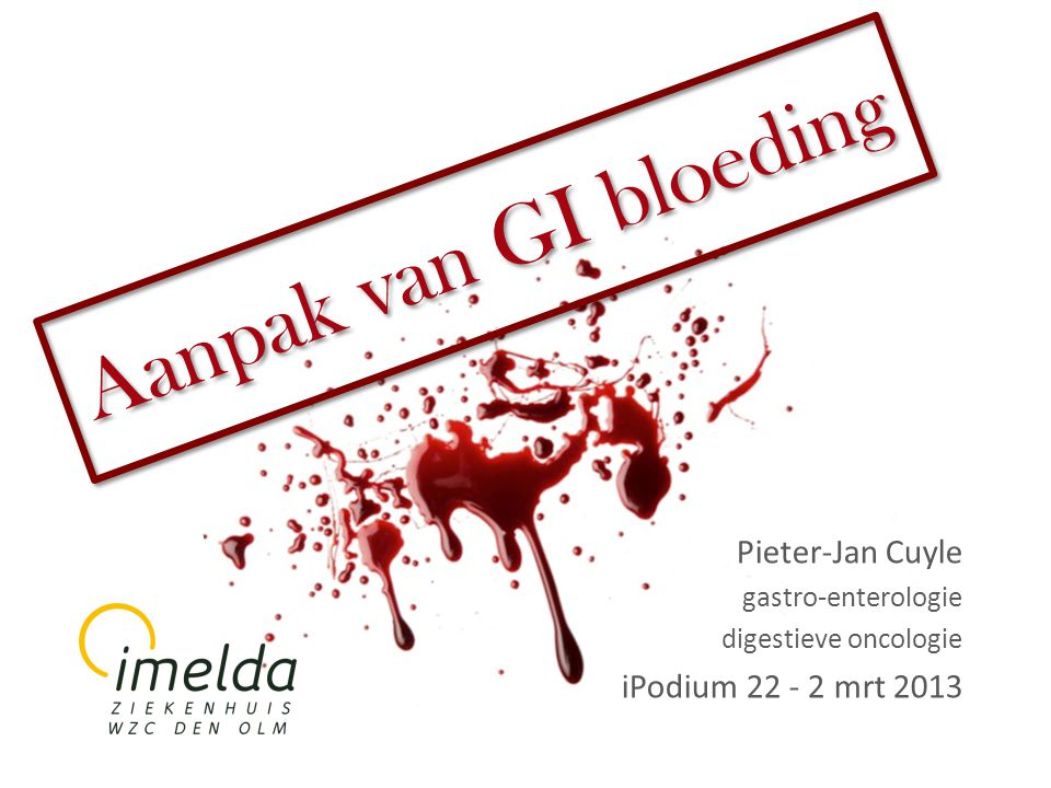 Aanpak van GI bloeding Pieter-Jan Cuyle iPodium 22 - 2 mrt 2013