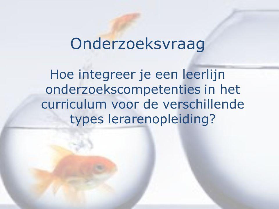 Onderzoeksvraag Hoe integreer je een leerlijn onderzoekscompetenties in het curriculum voor de verschillende types lerarenopleiding