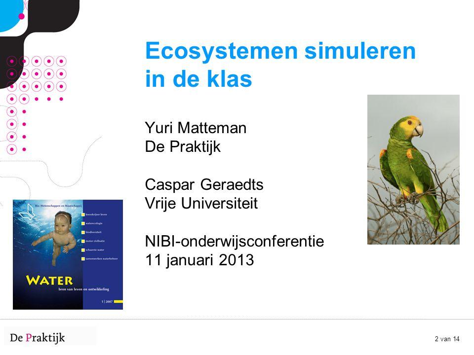 Ecosystemen simuleren in de klas Yuri Matteman De Praktijk Caspar Geraedts Vrije Universiteit NIBI-onderwijsconferentie 11 januari 2013
