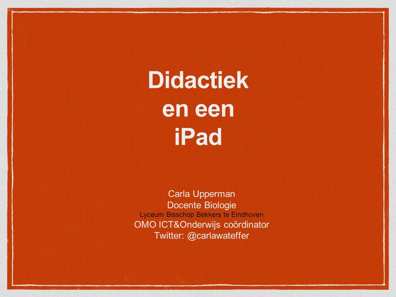Didactiek en een iPad Carla Upperman Docente Biologie