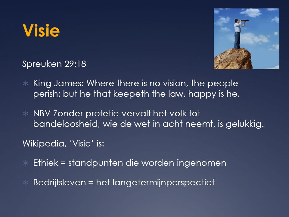 Visie Spreuken 29:18. King James: Where there is no vision, the people perish: but he that keepeth the law, happy is he.