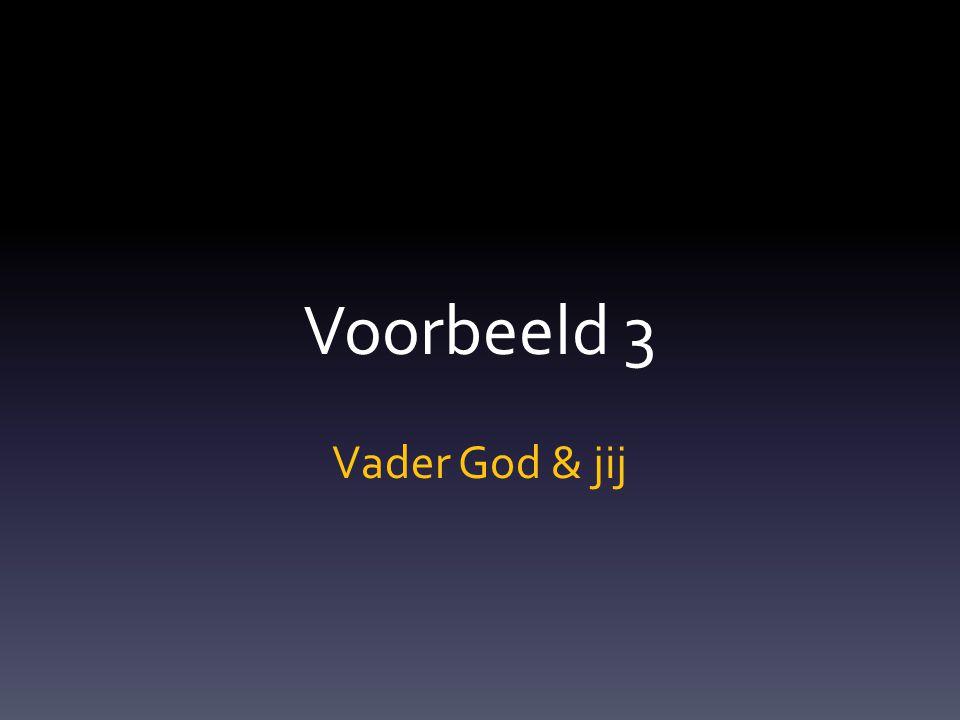 Voorbeeld 3 Vader God & jij