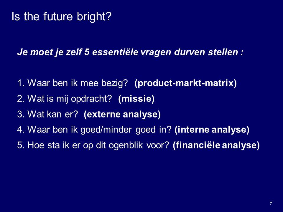 Is the future bright Je moet je zelf 5 essentiële vragen durven stellen : 1. Waar ben ik mee bezig (product-markt-matrix)
