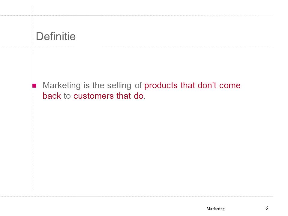 Definitie Marketing is the selling of products that don't come back to customers that do.