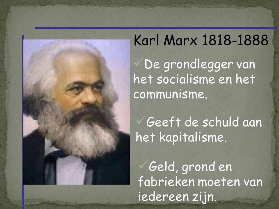 Karl Marx 1818-1888 De grondlegger van het socialisme en het communisme. Geeft de schuld aan het kapitalisme.