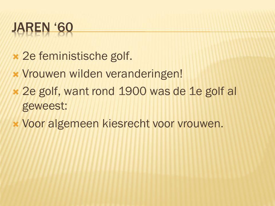 Jaren '60 2e feministische golf. Vrouwen wilden veranderingen!