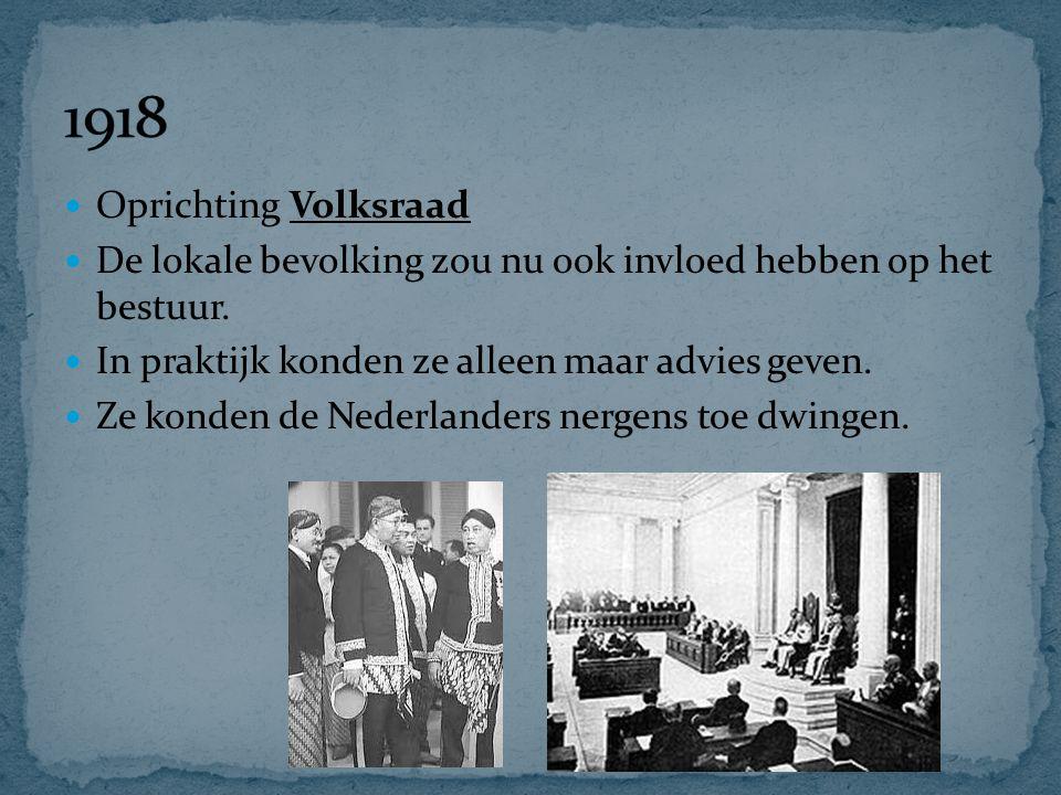 1918 Oprichting Volksraad. De lokale bevolking zou nu ook invloed hebben op het bestuur. In praktijk konden ze alleen maar advies geven.