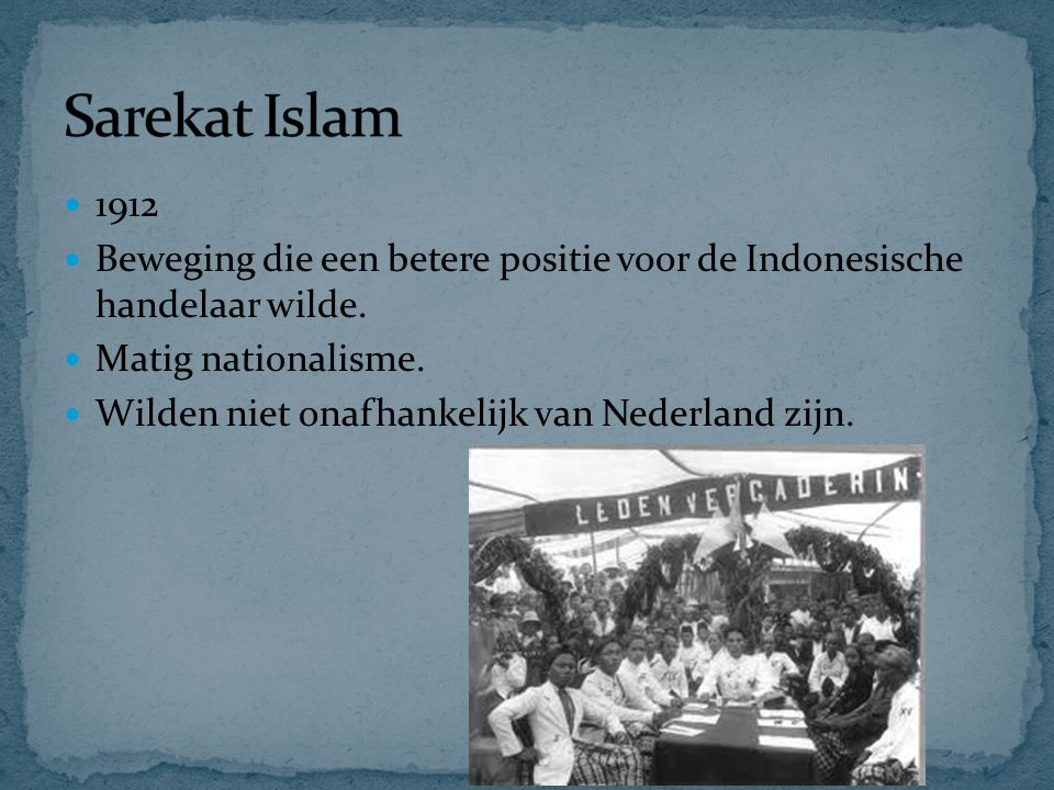Sarekat Islam 1912. Beweging die een betere positie voor de Indonesische handelaar wilde. Matig nationalisme.