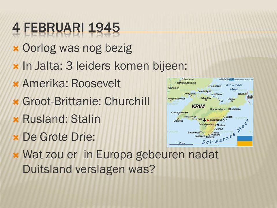4 februari 1945 Oorlog was nog bezig In Jalta: 3 leiders komen bijeen: