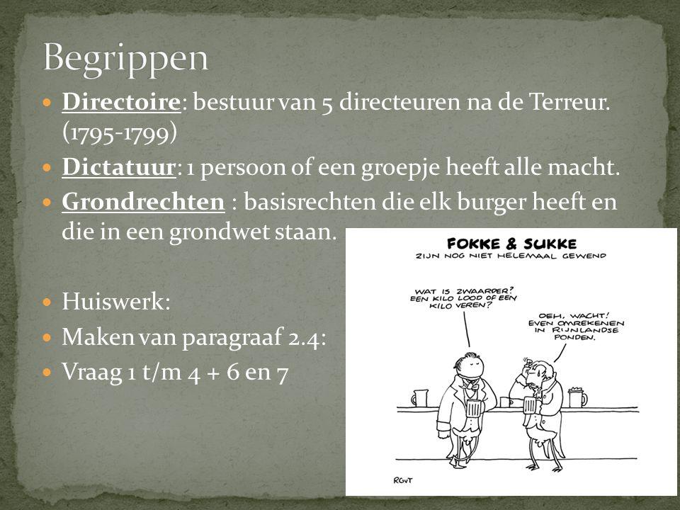 Begrippen Directoire: bestuur van 5 directeuren na de Terreur. (1795-1799) Dictatuur: 1 persoon of een groepje heeft alle macht.