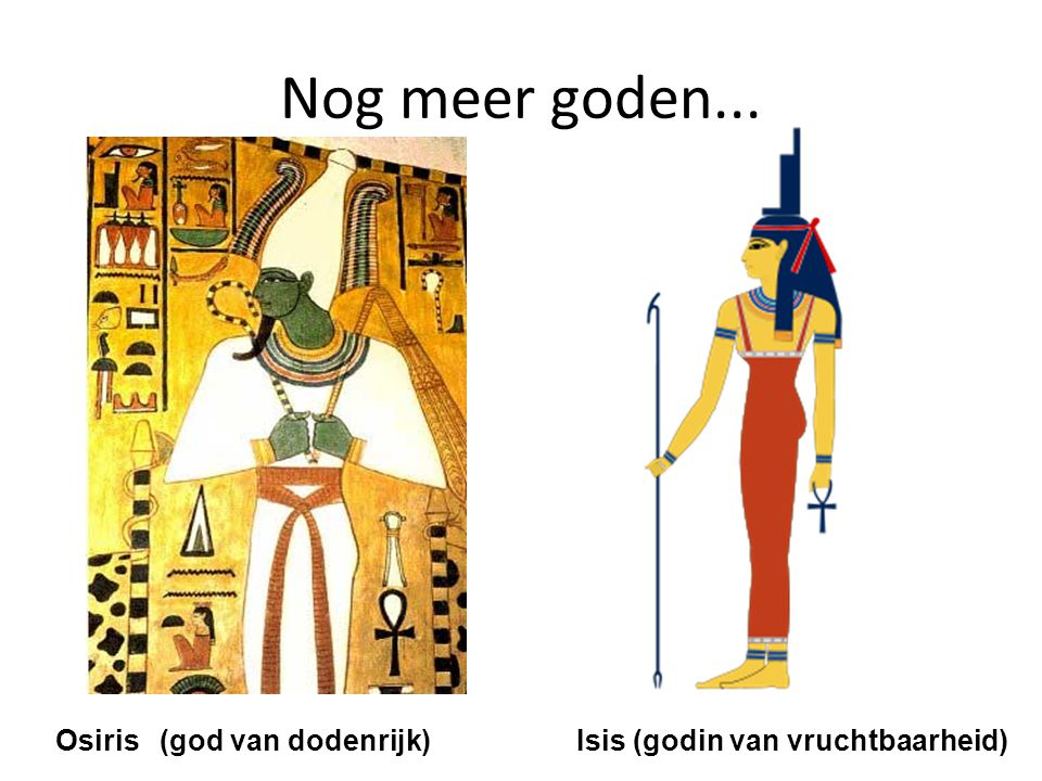Nog meer goden... Osiris (god van dodenrijk) Isis (godin van vruchtbaarheid)