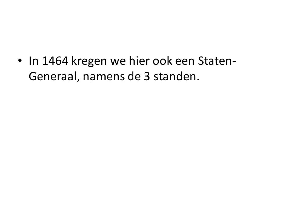 In 1464 kregen we hier ook een Staten-Generaal, namens de 3 standen.