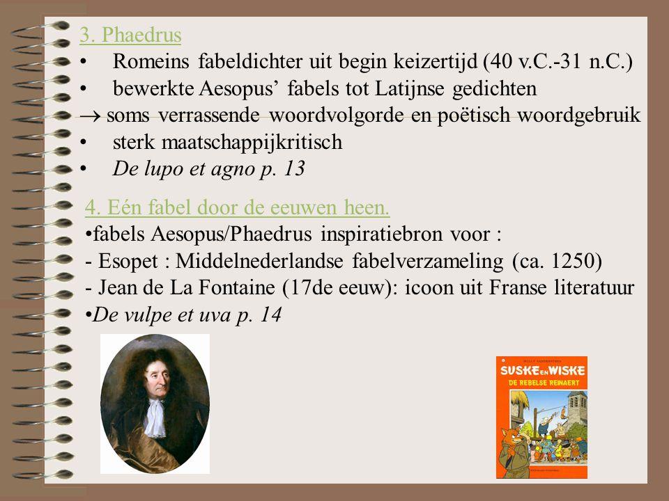 3. Phaedrus Romeins fabeldichter uit begin keizertijd (40 v.C.-31 n.C.) bewerkte Aesopus' fabels tot Latijnse gedichten.
