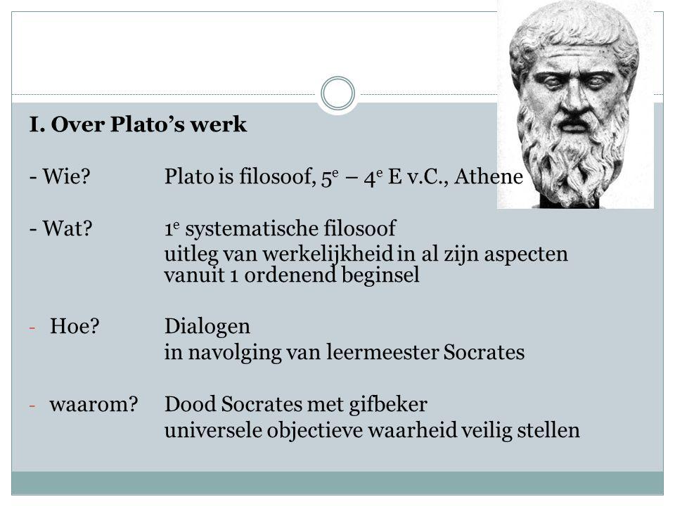 I. Over Plato's werk - Wie Plato is filosoof, 5e – 4e E v.C., Athene. - Wat 1e systematische filosoof.