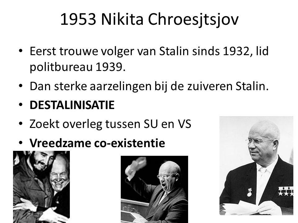 1953 Nikita Chroesjtsjov Eerst trouwe volger van Stalin sinds 1932, lid politbureau 1939. Dan sterke aarzelingen bij de zuiveren Stalin.