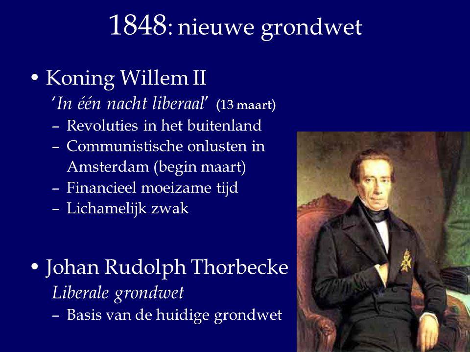 1848: nieuwe grondwet Koning Willem II Johan Rudolph Thorbecke