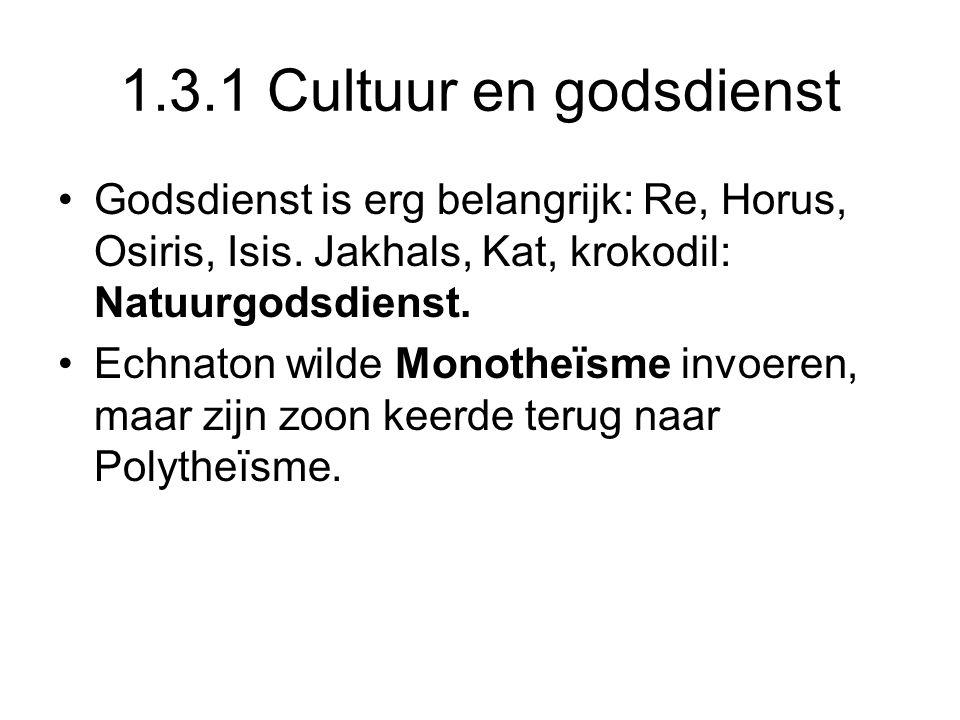 1.3.1 Cultuur en godsdienst Godsdienst is erg belangrijk: Re, Horus, Osiris, Isis. Jakhals, Kat, krokodil: Natuurgodsdienst.