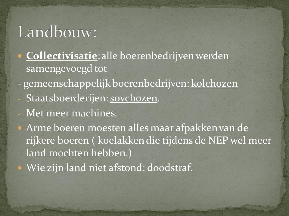 Landbouw: Collectivisatie: alle boerenbedrijven werden samengevoegd tot. - gemeenschappelijk boerenbedrijven: kolchozen.