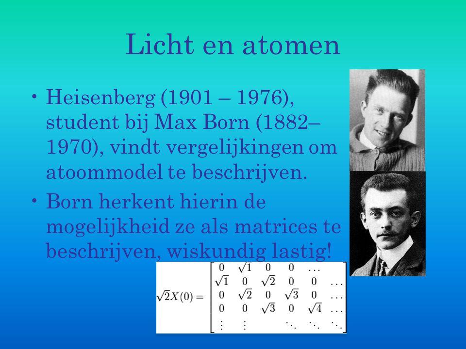Licht en atomen Heisenberg (1901 – 1976), student bij Max Born (1882–1970), vindt vergelijkingen om atoommodel te beschrijven.