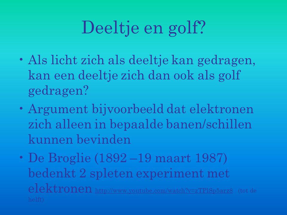 Deeltje en golf Als licht zich als deeltje kan gedragen, kan een deeltje zich dan ook als golf gedragen