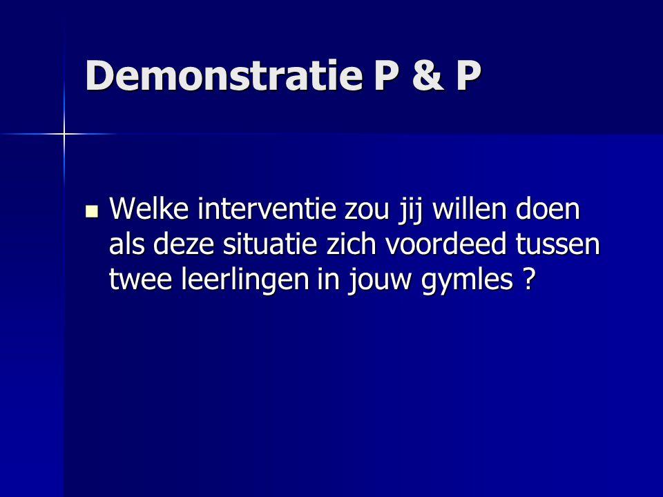 Demonstratie P & P Welke interventie zou jij willen doen als deze situatie zich voordeed tussen twee leerlingen in jouw gymles