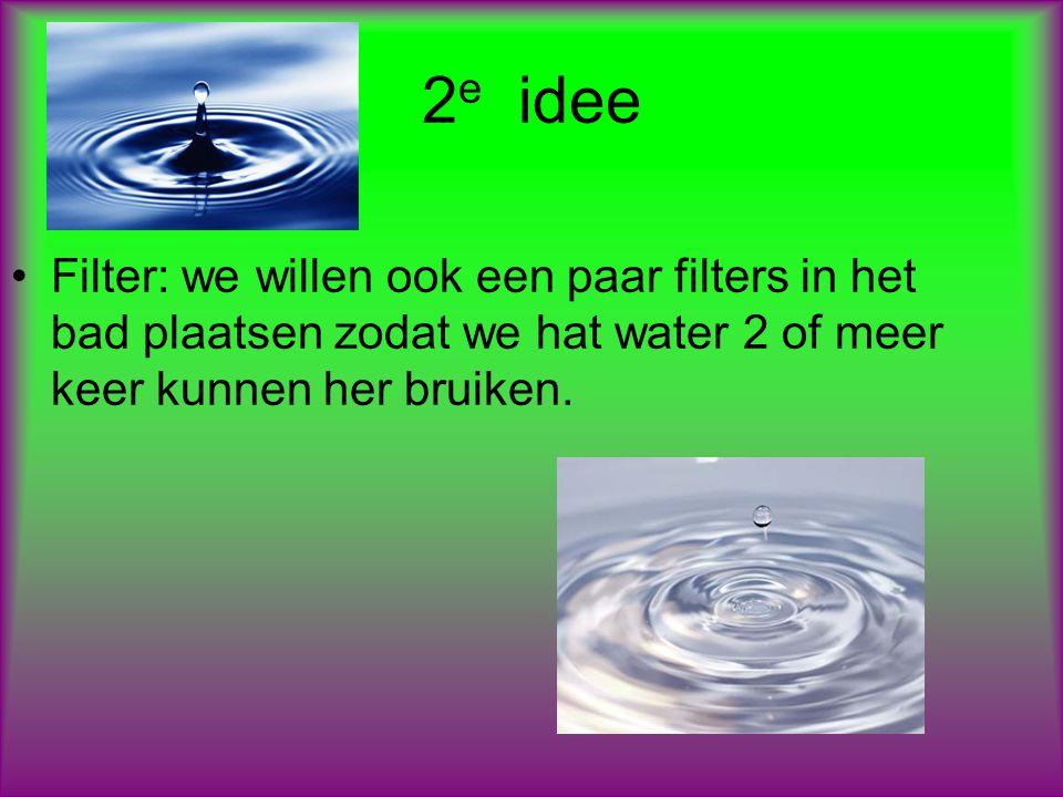 2e idee Filter: we willen ook een paar filters in het bad plaatsen zodat we hat water 2 of meer keer kunnen her bruiken.