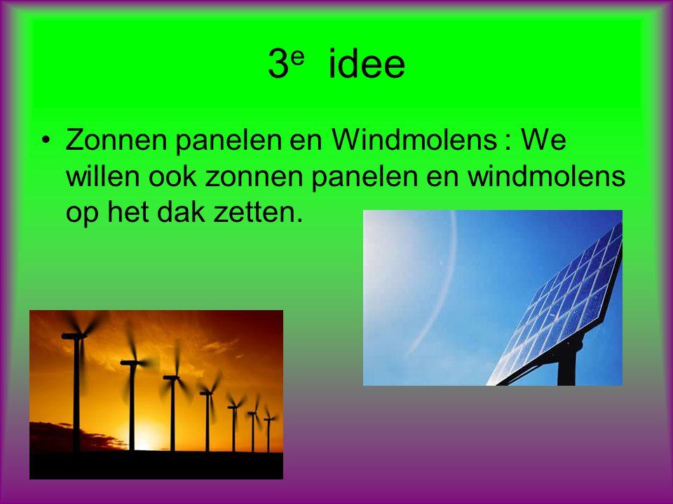 3e idee Zonnen panelen en Windmolens : We willen ook zonnen panelen en windmolens op het dak zetten.