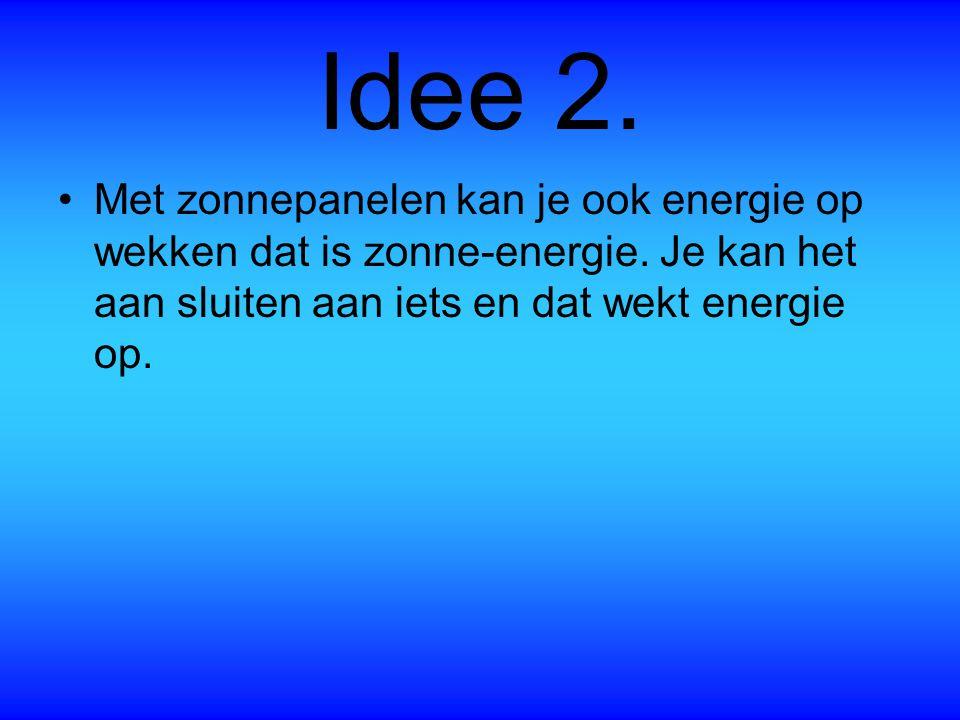Idee 2. Met zonnepanelen kan je ook energie op wekken dat is zonne-energie.