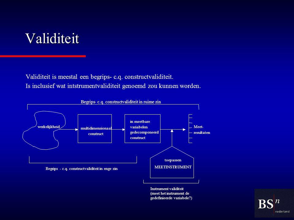 Validiteit Validiteit is meestal een begrips- c.q. constructvaliditeit. Is inclusief wat intstrumentvaliditeit genoemd zou kunnen worden.