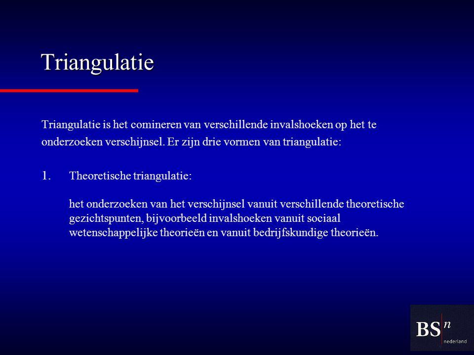 Triangulatie Triangulatie is het comineren van verschillende invalshoeken op het te. onderzoeken verschijnsel. Er zijn drie vormen van triangulatie: