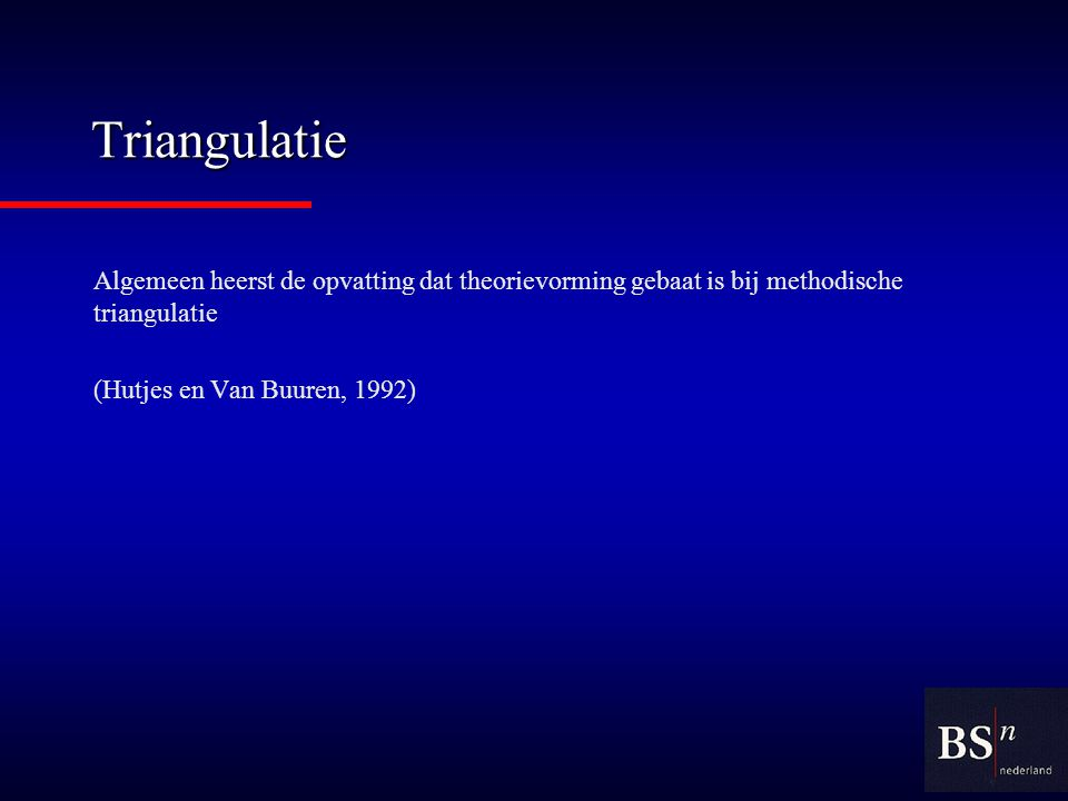 Triangulatie Algemeen heerst de opvatting dat theorievorming gebaat is bij methodische triangulatie.