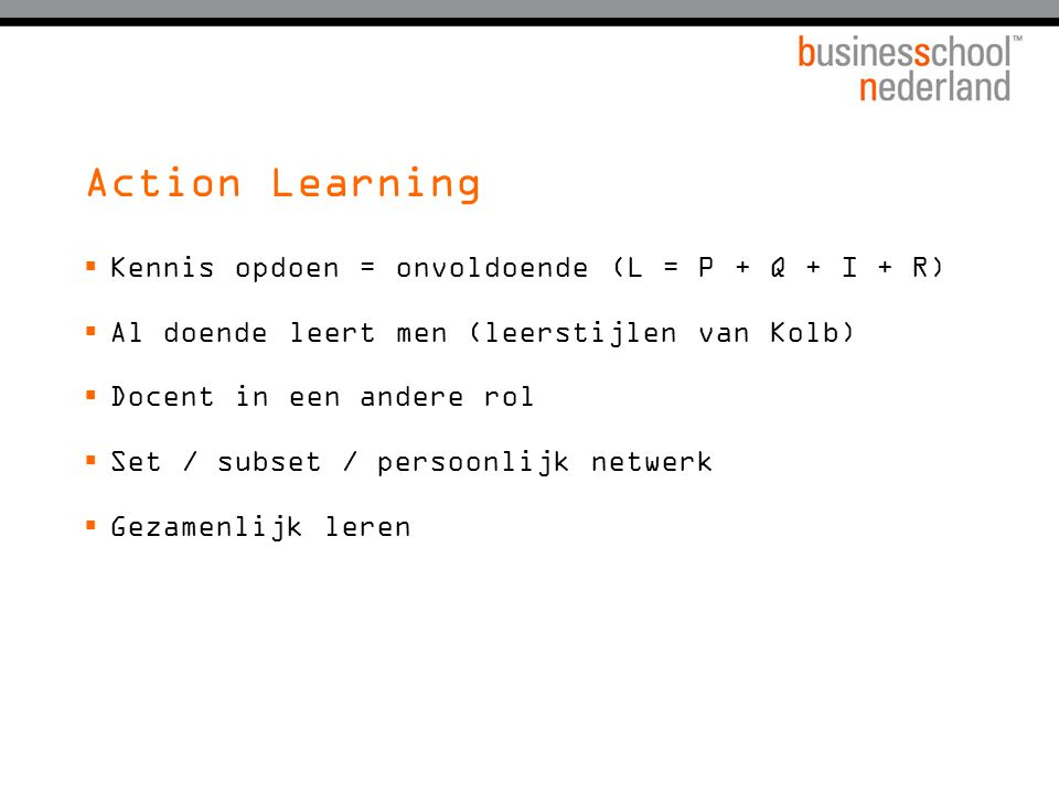 Action Learning Kennis opdoen = onvoldoende (L = P + Q + I + R)