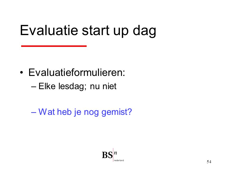 Evaluatie start up dag Evaluatieformulieren: Elke lesdag; nu niet
