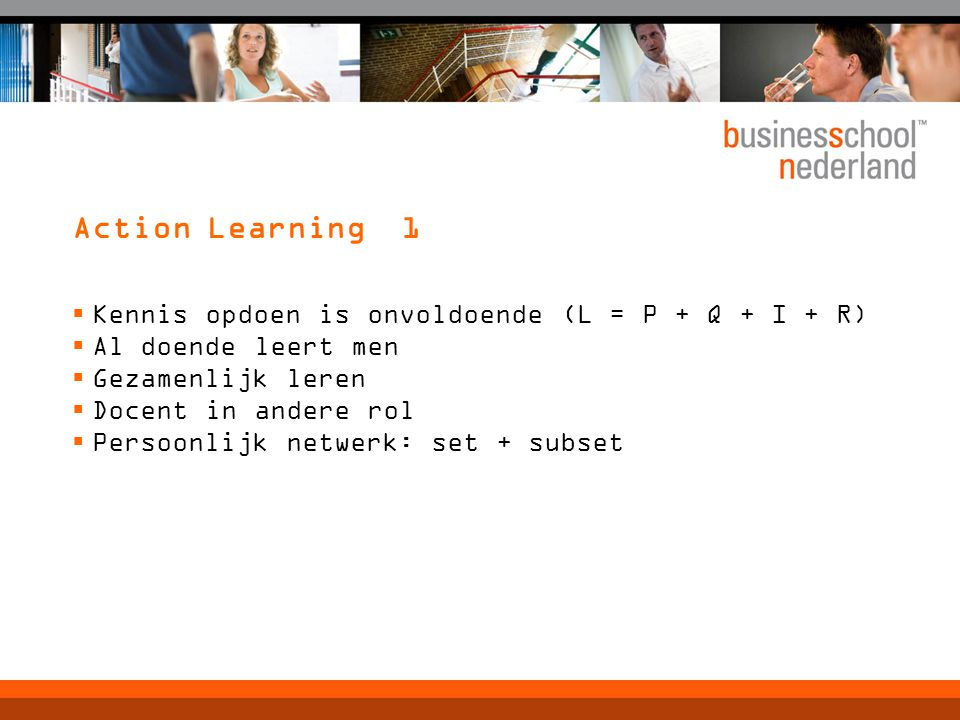 Action Learning 1 Kennis opdoen is onvoldoende (L = P + Q + I + R)