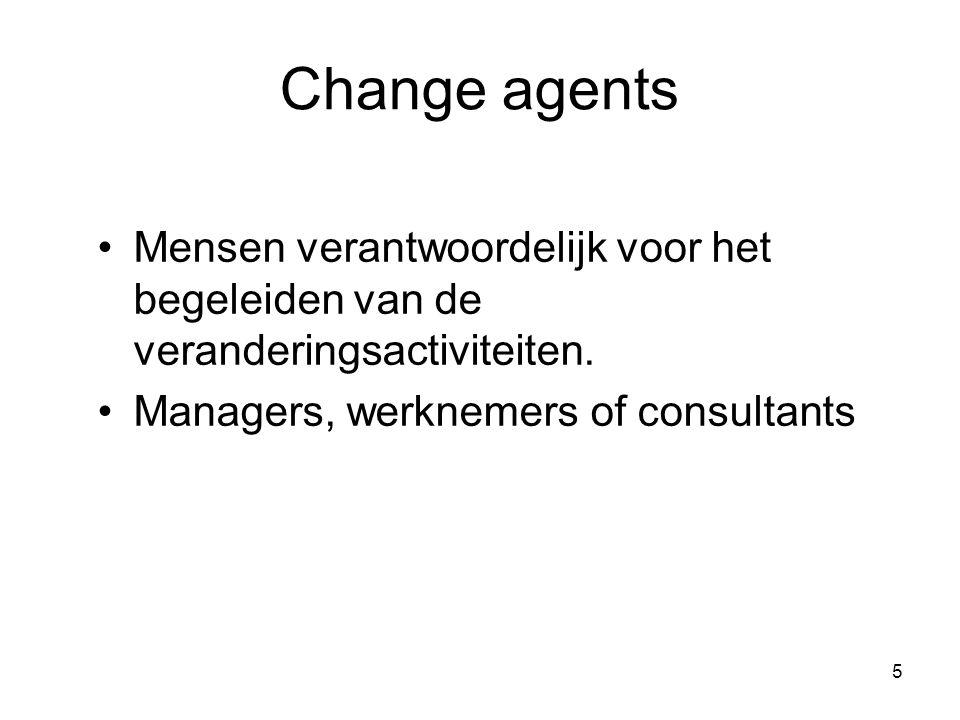 Change agents Mensen verantwoordelijk voor het begeleiden van de veranderingsactiviteiten.