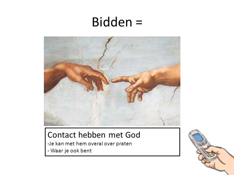 Bidden = Contact hebben met God Je kan met hem overal over praten