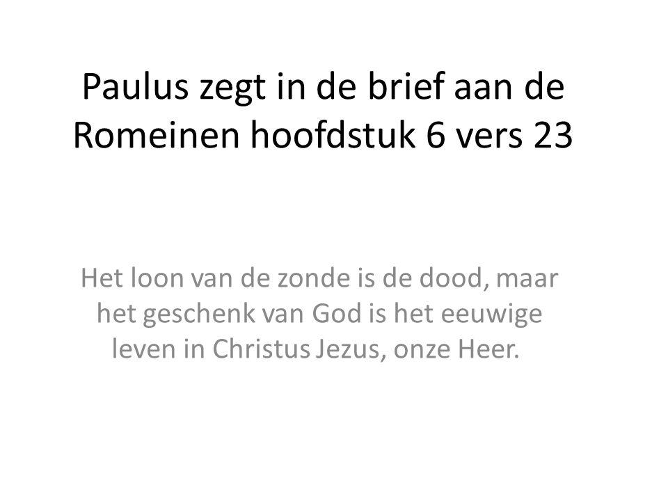 Paulus zegt in de brief aan de Romeinen hoofdstuk 6 vers 23