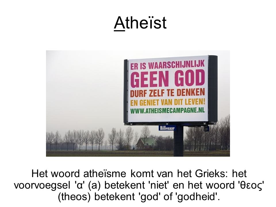Atheïst Het woord atheïsme komt van het Grieks: het voorvoegsel α (a) betekent niet en het woord θεος (theos) betekent god of godheid .