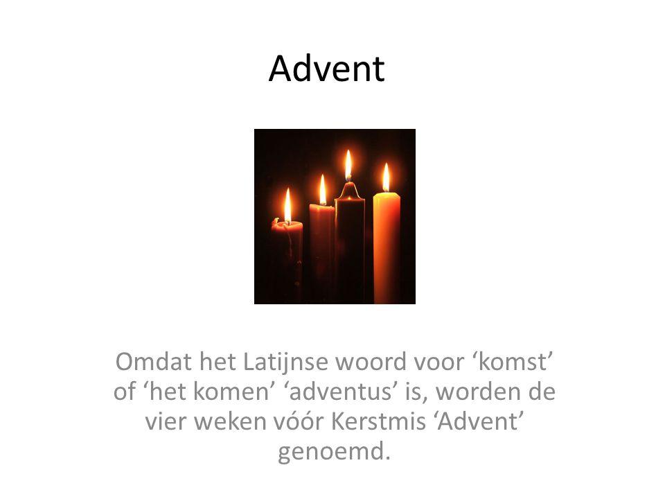 Advent Omdat het Latijnse woord voor 'komst' of 'het komen' 'adventus' is, worden de vier weken vóór Kerstmis 'Advent' genoemd.