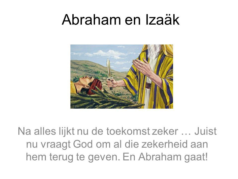 Abraham en Izaäk Na alles lijkt nu de toekomst zeker … Juist nu vraagt God om al die zekerheid aan hem terug te geven.