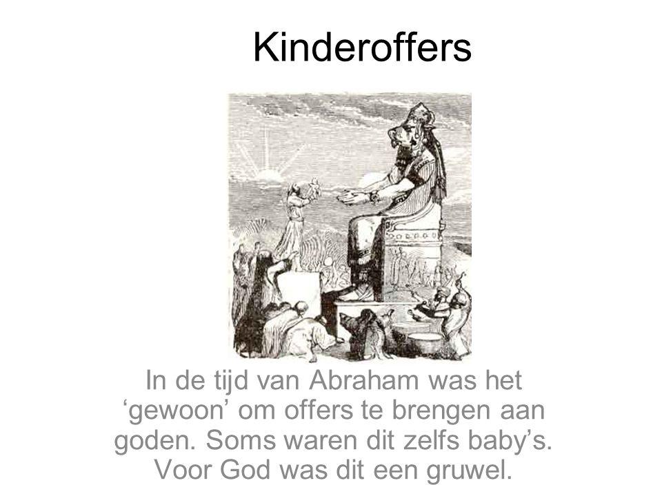 Kinderoffers In de tijd van Abraham was het 'gewoon' om offers te brengen aan goden.