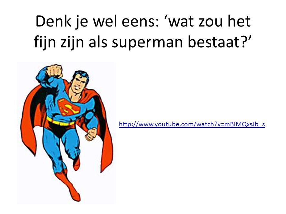 Denk je wel eens: 'wat zou het fijn zijn als superman bestaat '